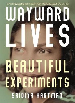 Wayward Lives, Beautiful Experiments: Intimate Histories of Riotous Black Girls, Troublesome Women and Queer Radicals by Saidiya Hartman