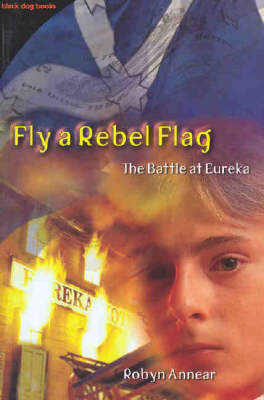Fly a Rebel Flag: The Battle at Eureka by Robyn Annear