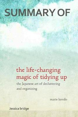 Summary: The Life Changing Magic of Tidying Up by Marie Kondo: The Japanese Art of Decluttering and Organizing - Key Ideas in 1 Hour or Less by Jessica Bridge