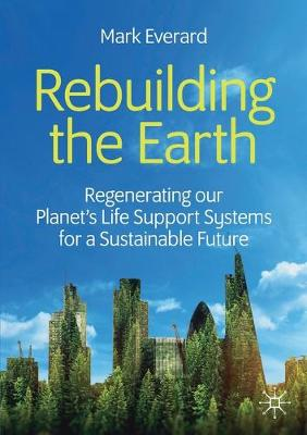 Rebuilding the Earth: Regenerating our planet's life support systems for a sustainable future by Mark Everard