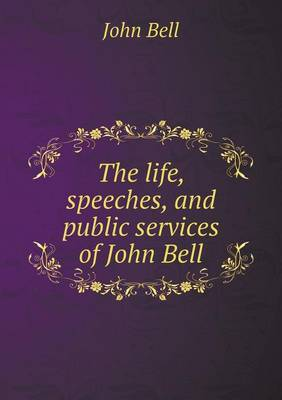 The Life, Speeches, and Public Services of John Bell by John Bell
