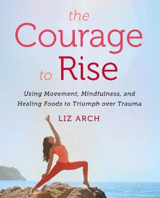 The Courage to Rise: Using Movement, Mindfulness, and Healing Foods to Triumph over Trauma by Liz Arch