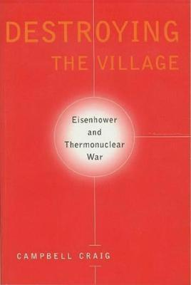 Destroying the Village: Eisenhower and Thermonuclear War by Campbell Craig