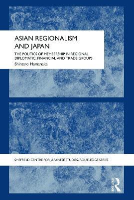 Asian Regionalism and Japan: The Politics of Membership in Regional Diplomatic, Financial and Trade Groups book