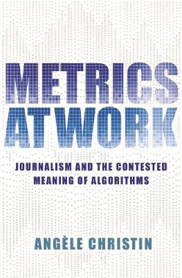 Metrics at Work: Journalism and the Contested Meaning of Algorithms by Angele Christin
