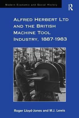 Alfred Herbert Ltd and the British Machine Tool Industry, 1887-1983 by Roger Lloyd-Jones