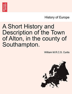 A Short History and Description of the Town of Alton, in the County of Southampton. by William M R C S Curtis