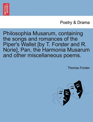 Philosophia Musarum, Containing the Songs and Romances of the Piper's Wallet [By T. Forster and R. Norie], Pan, the Harmonia Musarum and Other Miscellaneous Poems. by Thomas Forster