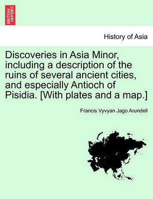 Discoveries in Asia Minor, Including a Description of the Ruins of Several Ancient Cities, and Especially Antioch of Pisidia. [With Plates and a Map.] Vol. II. by Francis Vyvyan Jago Arundell