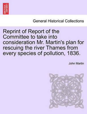 Reprint of Report of the Committee to Take Into Consideration Mr. Martin's Plan for Rescuing the River Thames from Every Species of Pollution, 1836. by John Martin
