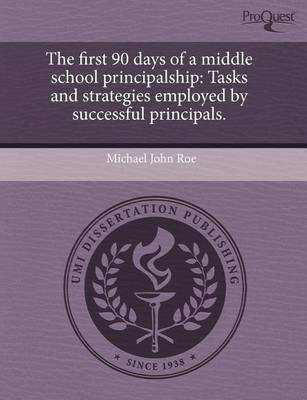 The First 90 Days of a Middle School Principalship: Tasks and Strategies Employed by Successful Principals by Michael John Roe