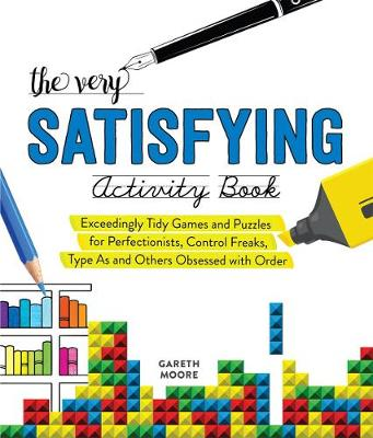 The Very Satisfying Activity Book: Exceedingly Tidy Games and Puzzles for Perfectionists, Control Freaks, Type As, and Others Obsessed with Order by Gareth Moore
