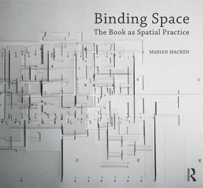 Binding Space: The Book as Spatial Practice by Marian Macken