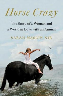 Horse Crazy: The Story of a Woman and a World in Love with an Animal by Sarah Maslin Nir