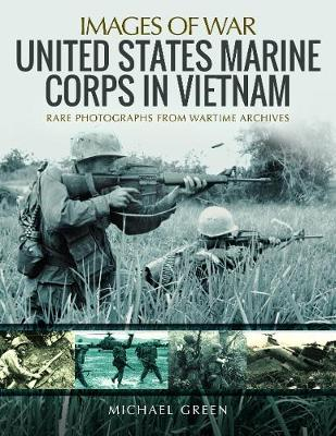 United States Marine Corps in Vietnam: Rare Photographs from Wartime Archives by Michael Green