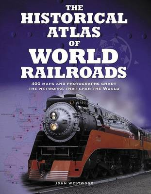 The Historical Atlas of World Railroads by John Westwood