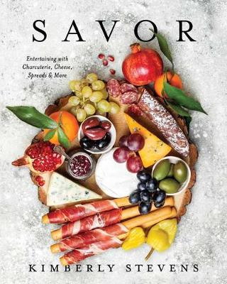 Savor: Entertaining with Charcuterie, Cheese, Spreads and More by Kimberly Stevens