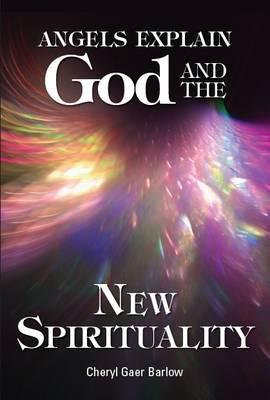Angels Explain God and the New Spirituality by Cheryl Gaer Barlow
