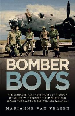 Bomber Boys: The Extraordinary Adventures of a Group of Airmen Who Escaped the Japanese and Became the Raaf's Celebrated 18th Squadron by Marianne van Velzen