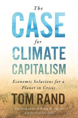 The Case For Climate Capitalism: Economic Solutions For A Planet in Crisis by Tom Rand