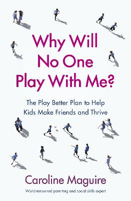 Why Will No One Play With Me?: The Play Better Plan to Help Kids Make Friends and Thrive by Caroline Maguire