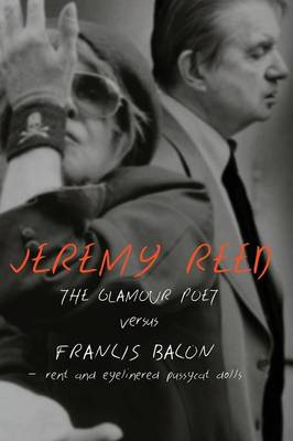 The Glamour Poet Versus Francis Bacon, Rent and Eyelinered Pussycat Dolls by Jeremy Reed