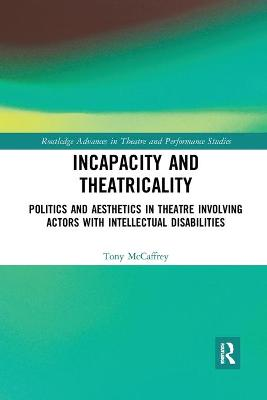 Incapacity and Theatricality: Politics and Aesthetics in Theatre Involving Actors with Intellectual Disabilities book