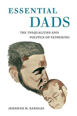 Essential Dads: The Inequalities and Politics of Fathering by Dr. Jennifer M. Randles