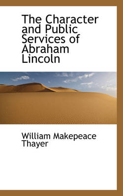 The Character and Public Services of Abraham Lincoln by William Makepeace Thayer