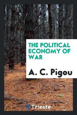 The Political Economy of War by A C Pigou