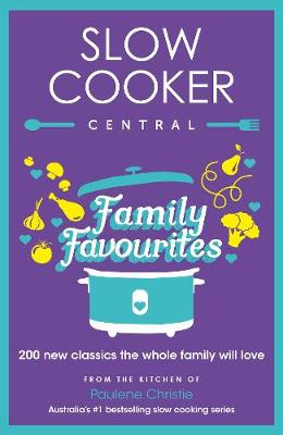 Slow Cooker Central Family Favourites: 200 new classics the whole familywill love by Paulene Christie