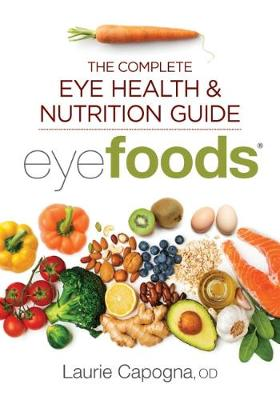 Eyefoods: The Complete Eye Health and Nutrition Guide by Laurie Capogna