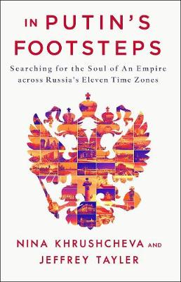 In Putin's Footsteps: Searching for the Soul of an Empire Across Russia's Eleven Time Zones by Jeffrey Tayler