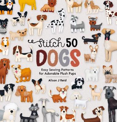 Stitch 50 Dogs: Easy sewing patterns for adorable plush pups by Alison Reid