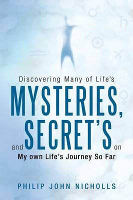 Discovering Many of Life's Mysteries, and Secret's on My Own Life's Journey So Far by Philip John Nicholls