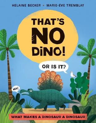 That's No Dino!: Or is it? What makes a Dinosaur a Dinosaur by Helaine Becker