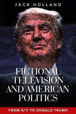 Fictional Television and American Politics: From 9/11 to Donald Trump by Jack Holland