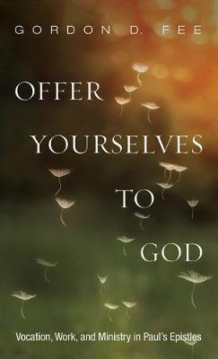 Offer Yourselves to God by Gordon D Fee