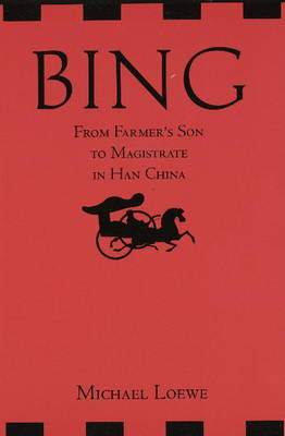 Bing: From Farmer's Son to Magistrate in Han China by Michael Loewe