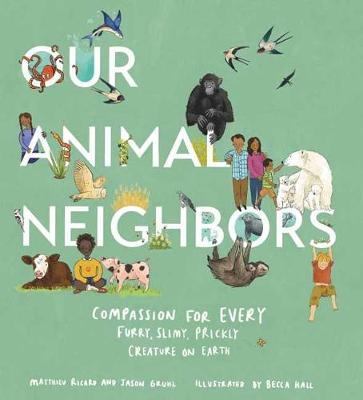 Our Animal Neighbors: Compassion for Every Furry, Slimy, Prickly Creature on Earth by Jason Gruhl