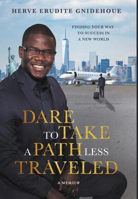 Dare To Take A Path Less Traveled: Finding your way to success in a new world by Herve Gnidehoue