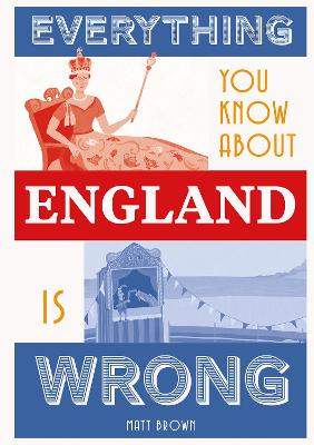 Everything You Know About England is Wrong by Matt Brown