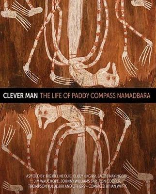 Clever Man: The Life of Paddy Compass Namadbara by Big Bill Neidjie