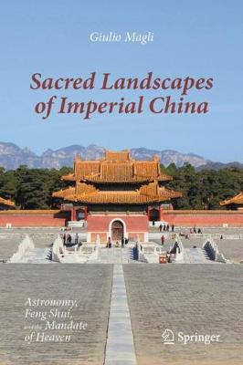 Sacred Landscapes of Imperial China: Astronomy, Feng Shui, and the Mandate of Heaven by Giulio Magli