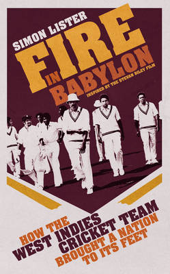 Fire in Babylon: How the West Indies Cricket Team Brought a Nation to its Feet by Simon Lister