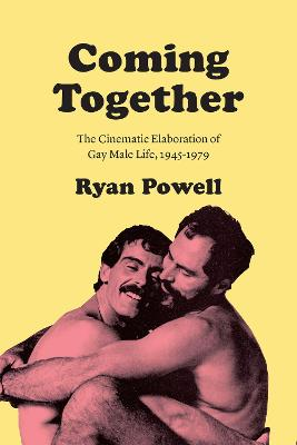 Coming Together: The Cinematic Elaboration of Gay Male Life, 1945-1979 by Ryan Powell