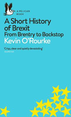 A Short History of Brexit: From Brentry to Backstop by Kevin O'Rourke
