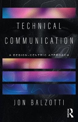 Technical Communication: A Design-Centric Approach by Jon Balzotti