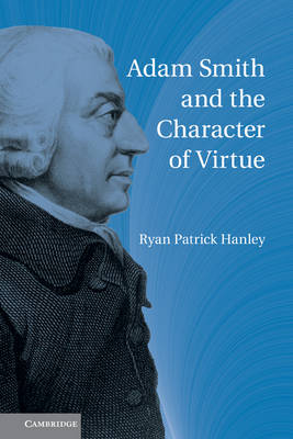 Adam Smith and the Character of Virtue by Ryan Patrick Hanley