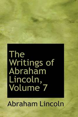 The The Writings of Abraham Lincoln, Volume 7 by Abraham Lincoln